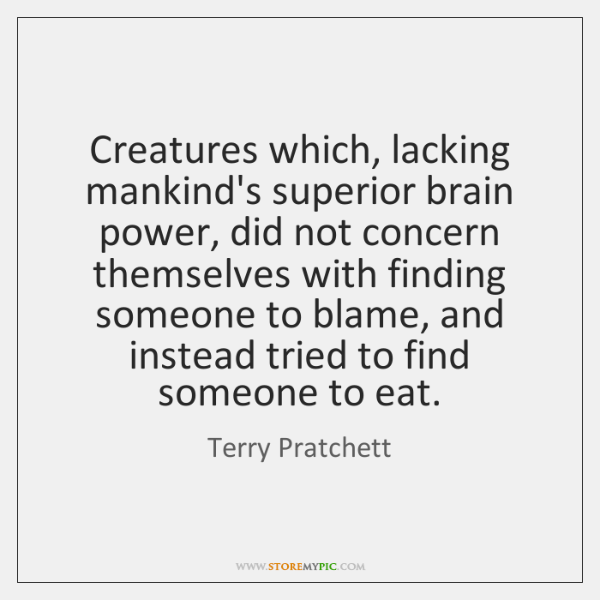 Creatures which, lacking mankind's superior brain power, did not concern themselves with ...