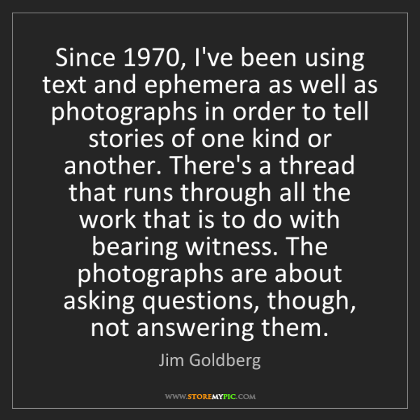 Jim Goldberg: Since 1970, I've been using text and ephemera as well...