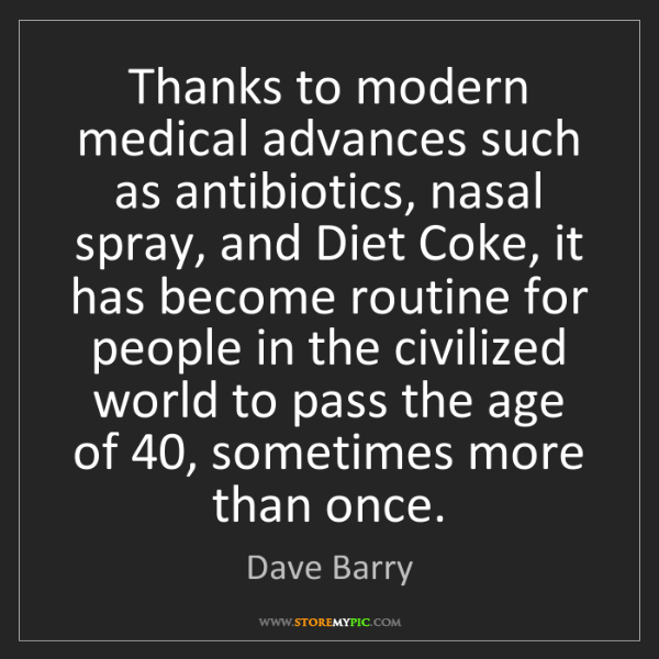 Dave Barry: Thanks to modern medical advances such as antibiotics,...