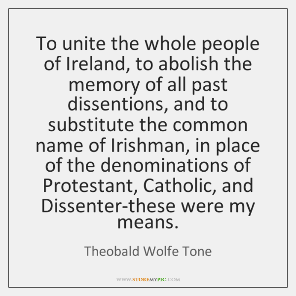 To unite the whole people of Ireland, to abolish the memory of ...