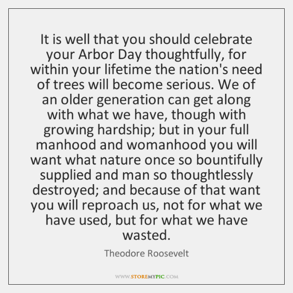 It is well that you should celebrate your Arbor Day thoughtfully, for ...