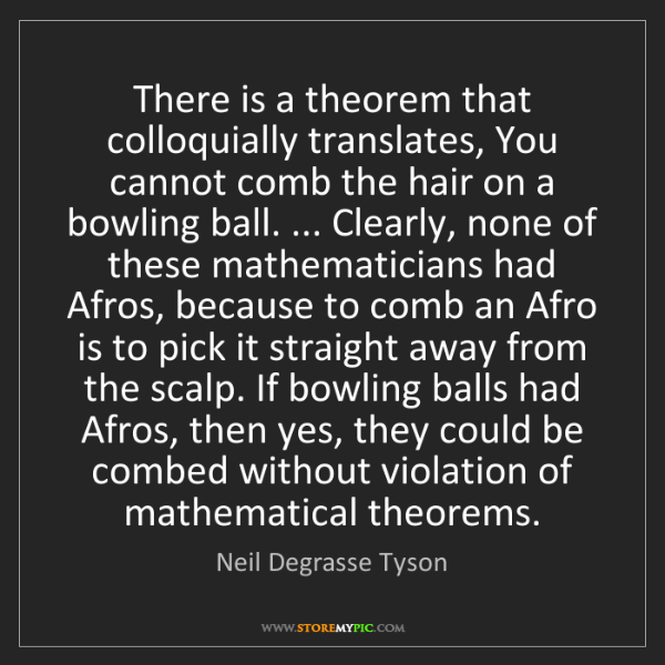 Neil Degrasse Tyson: There is a theorem that colloquially translates, You...