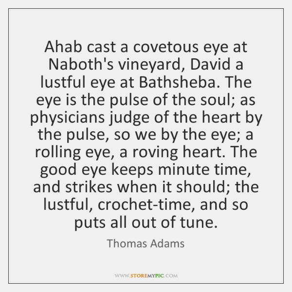 Ahab cast a covetous eye at Naboth's vineyard, David a lustful eye ...