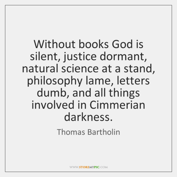 Without books God is silent, justice dormant, natural science at a stand, ...