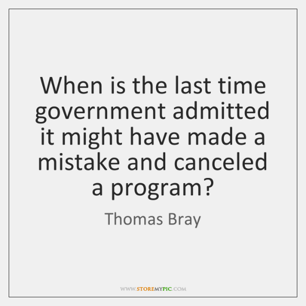 When is the last time government admitted it might have made a ...