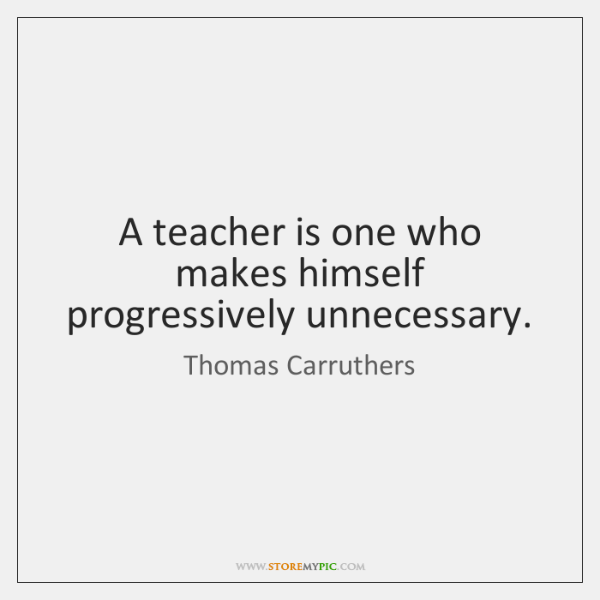 A teacher is one who makes himself progressively unnecessary.