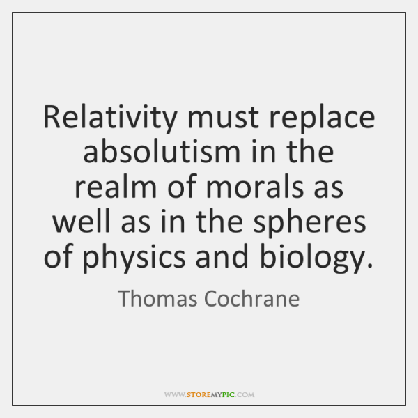 Relativity must replace absolutism in the realm of morals as well as ...