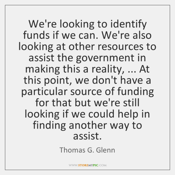 We're looking to identify funds if we can. We're also looking at ...