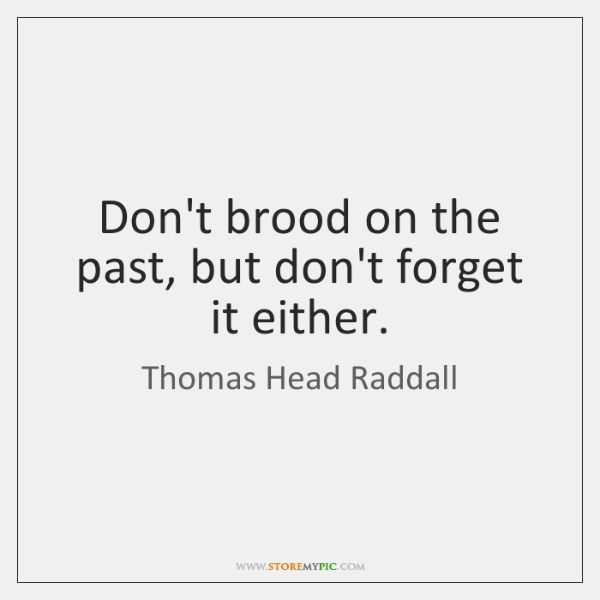 Don't brood on the past, but don't forget it either.