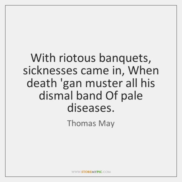 With riotous banquets, sicknesses came in, When death 'gan muster all his ...