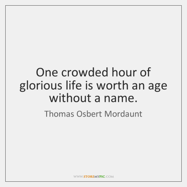 One crowded hour of glorious life is worth an age without a ...