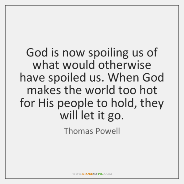 God is now spoiling us of what would otherwise have spoiled us. ...