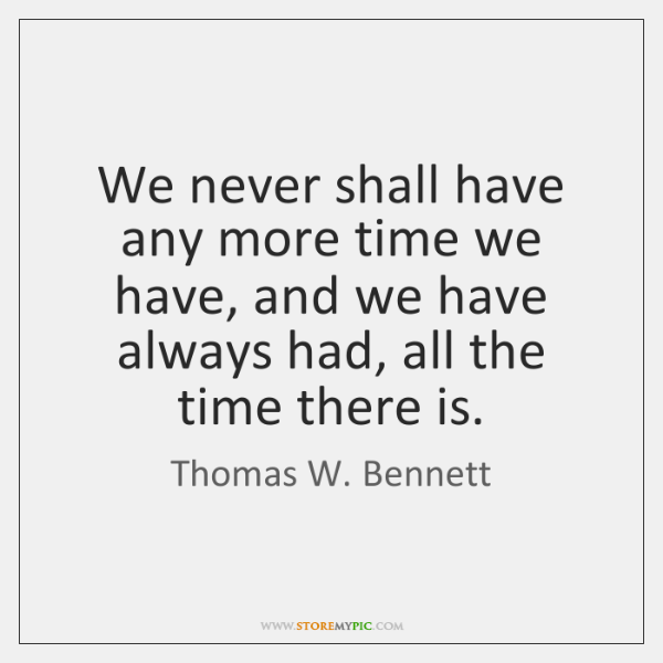We never shall have any more time we have, and we have ...