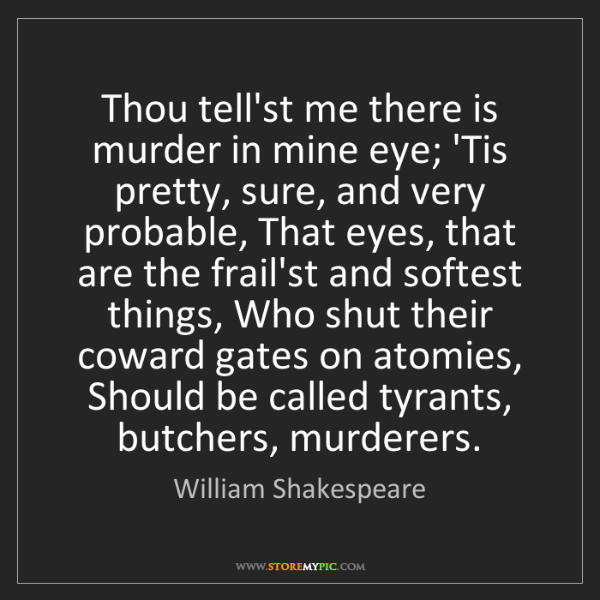 William Shakespeare: Thou tell'st me there is murder in mine eye; 'Tis pretty,...
