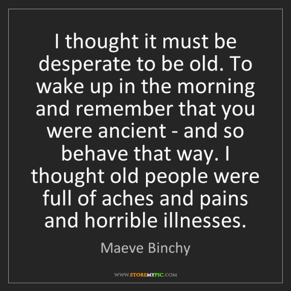 Maeve Binchy: I thought it must be desperate to be old. To wake up...