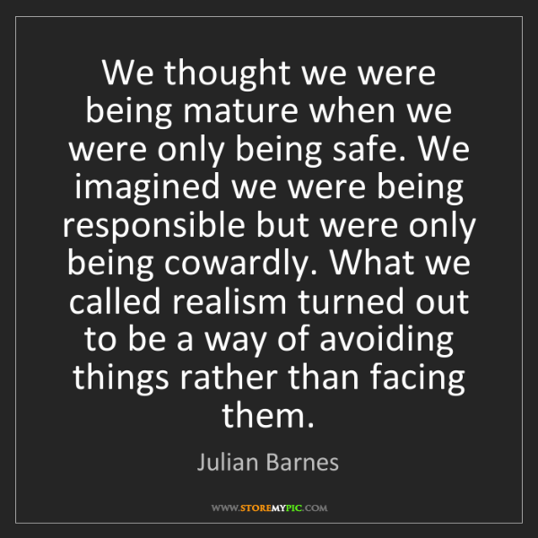 Julian Barnes: We thought we were being mature when we were only being...