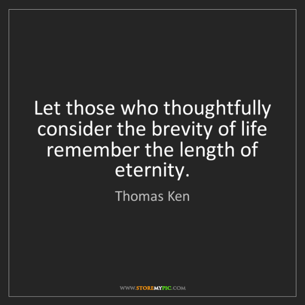 Thomas Ken: Let those who thoughtfully consider the brevity of life...