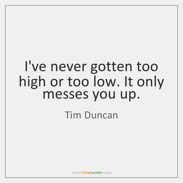 I've never gotten too high or too low. It only messes you ...