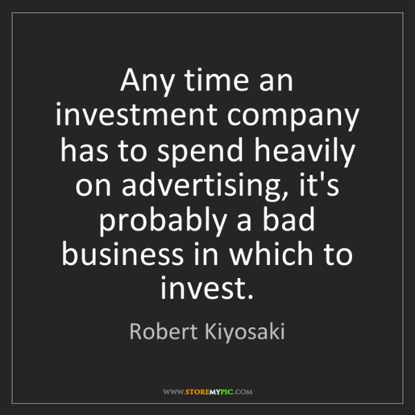 Robert Kiyosaki: Any time an investment company has to spend heavily on...