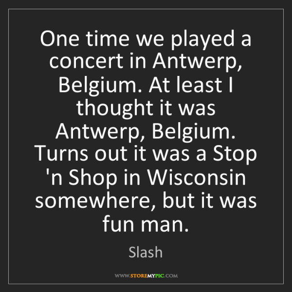 Slash: One time we played a concert in Antwerp, Belgium. At...
