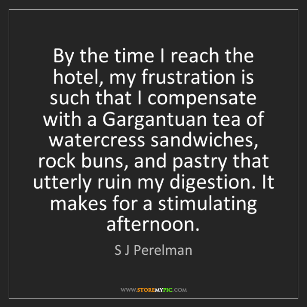 S J Perelman: By the time I reach the hotel, my frustration is such...