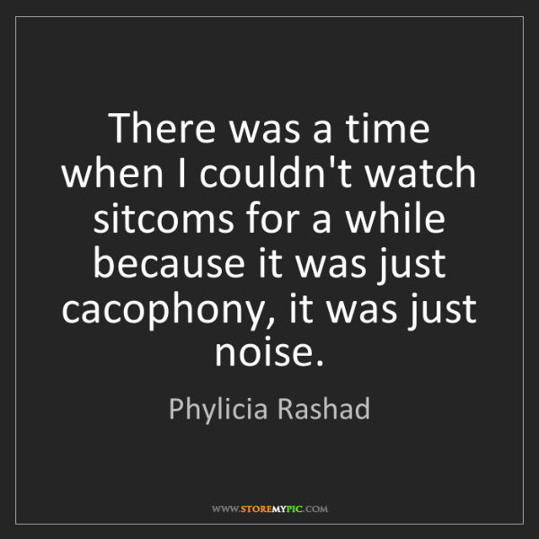 Phylicia Rashad: There was a time when I couldn't watch sitcoms for a...