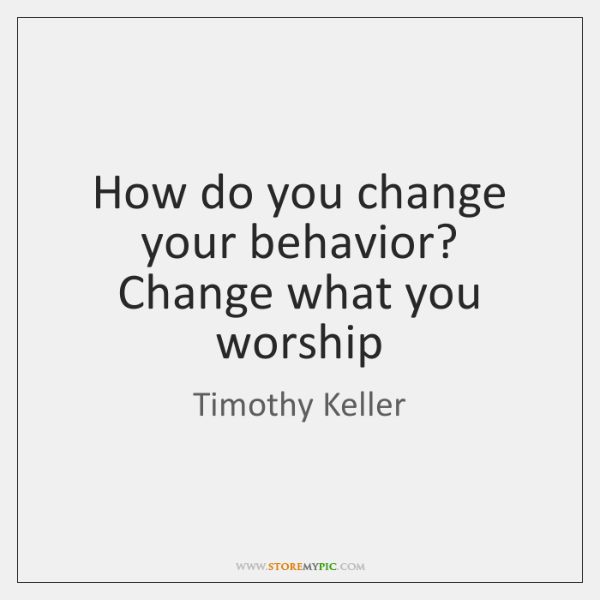 How do you change your behavior? Change what you worship