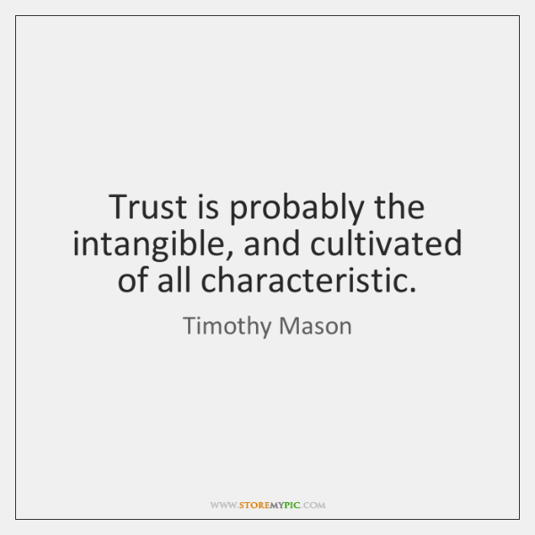 Trust is probably the intangible, and cultivated of all characteristic.