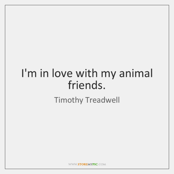 I'm in love with my animal friends.