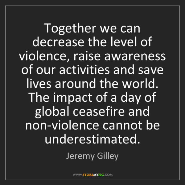 Jeremy Gilley: Together we can decrease the level of violence, raise...