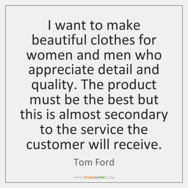 I want to make beautiful clothes for women and men who appreciate ...