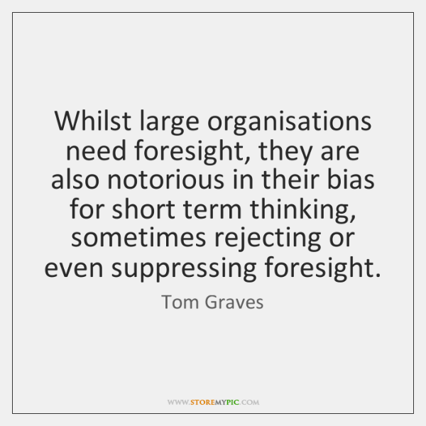 Whilst large organisations need foresight, they are also notorious in their bias ...