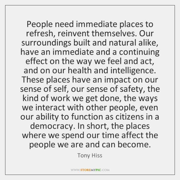 People need immediate places to refresh, reinvent themselves. Our surroundings built and ...