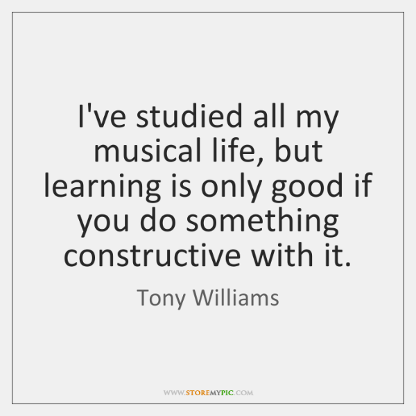 I've studied all my musical life, but learning is only good if ...