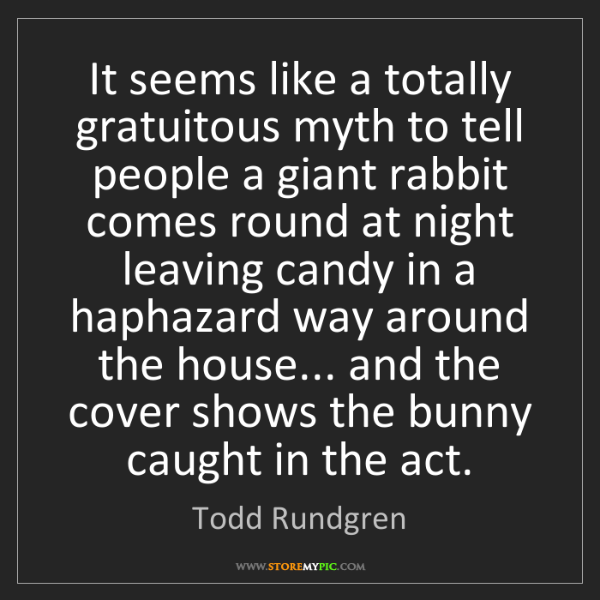 Todd Rundgren: It seems like a totally gratuitous myth to tell people...