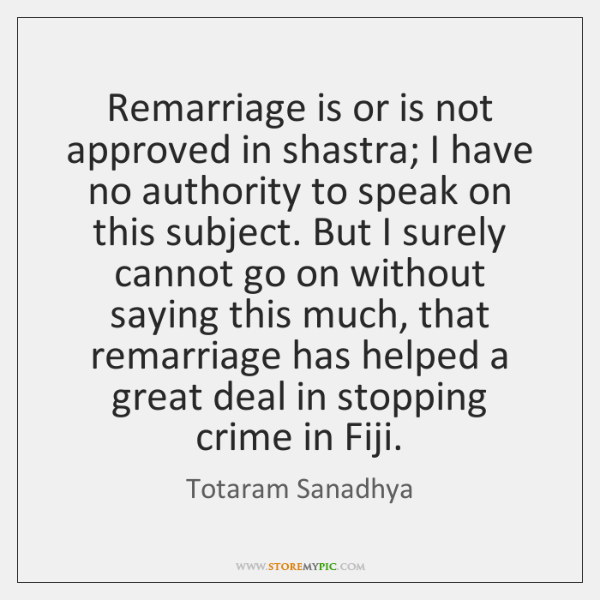 Remarriage is or is not approved in shastra; I have no authority ...