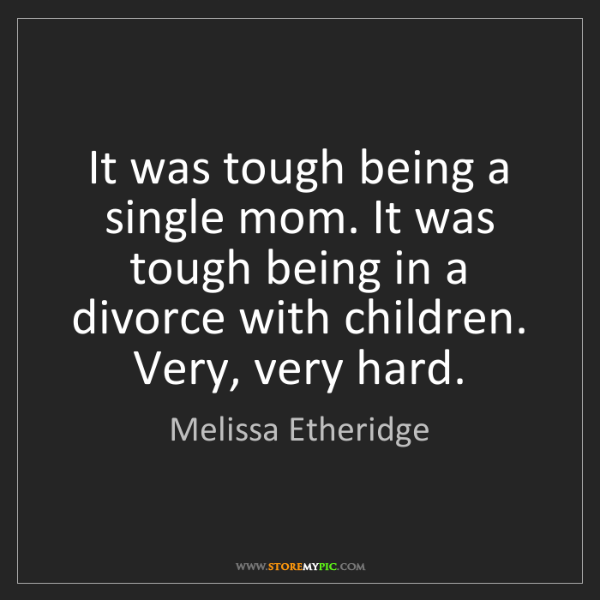 Melissa Etheridge: It was tough being a single mom. It was tough being in...