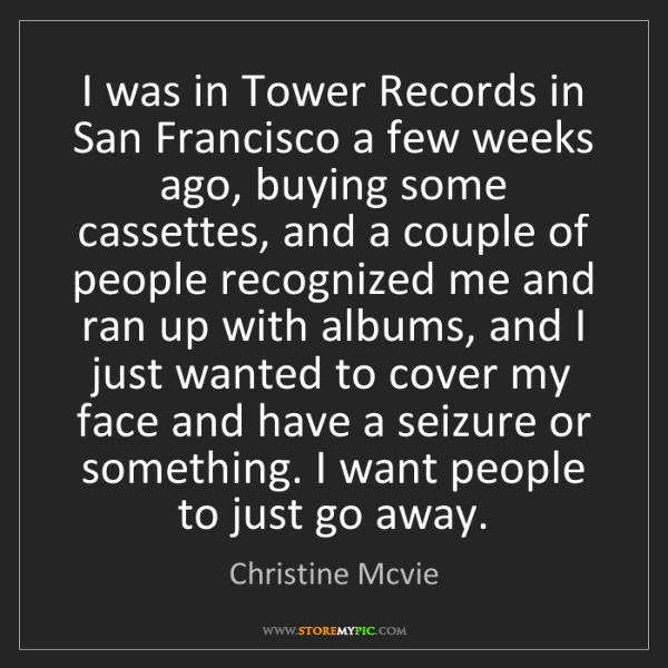 Christine Mcvie: I was in Tower Records in San Francisco a few weeks ago,...