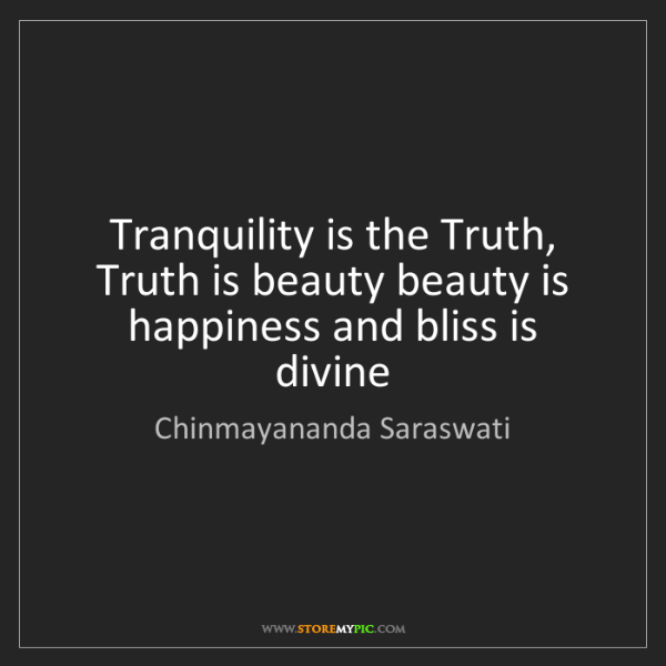 Chinmayananda Saraswati: Tranquility is the Truth, Truth is beauty beauty is happiness...