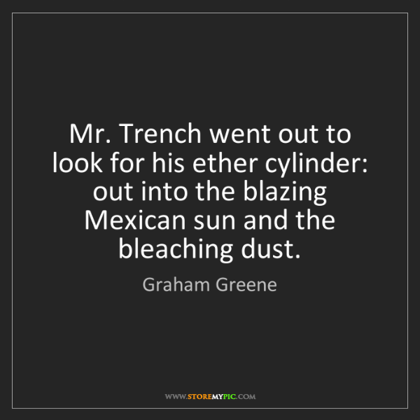 Graham Greene: Mr. Trench went out to look for his ether cylinder: out...