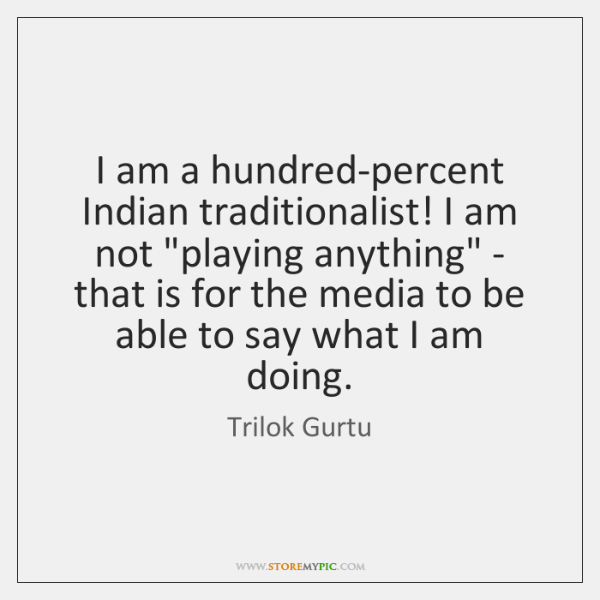 I am a hundred-percent Indian traditionalist! I am not 'playing anything' - ...