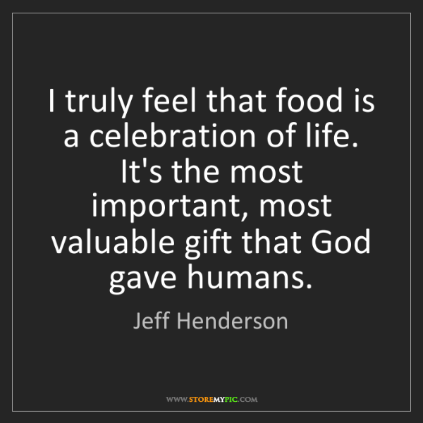 Jeff Henderson: I truly feel that food is a celebration of life. It's...