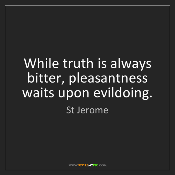 St Jerome While Truth Is Always Bitter Pleasantness Waits Upon