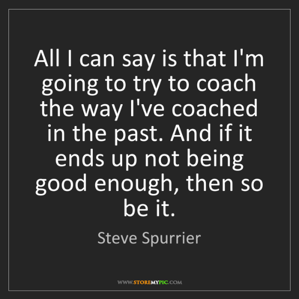 Steve Spurrier: All I can say is that I'm going to try to coach the way...