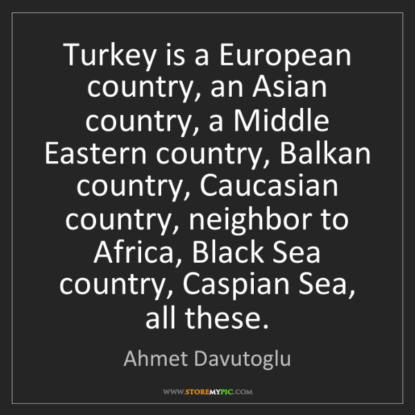Ahmet Davutoglu: Turkey is a European country, an Asian country, a Middle...