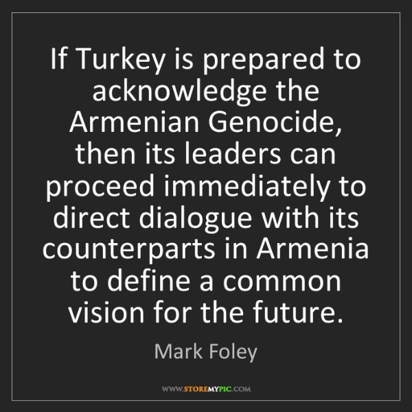 Mark Foley: If Turkey is prepared to acknowledge the Armenian Genocide,...