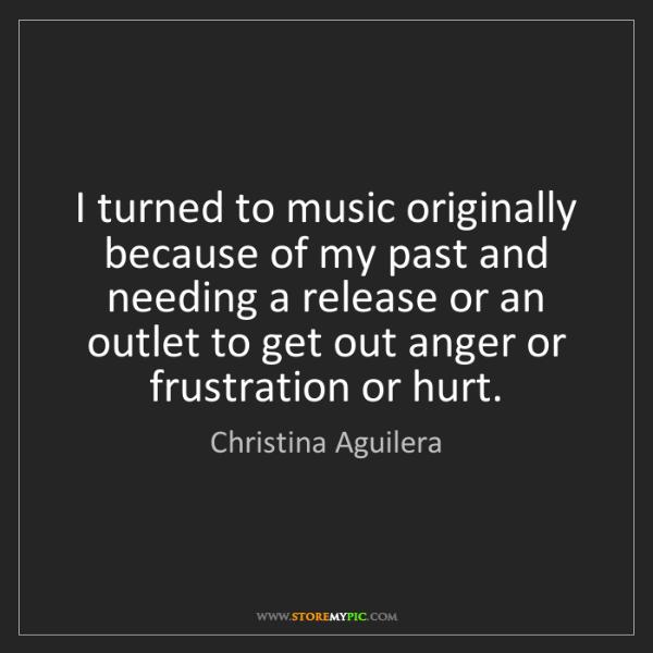 Christina Aguilera: I turned to music originally because of my past and needing...