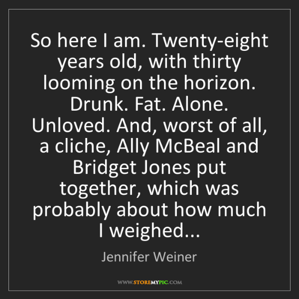 Jennifer Weiner: So here I am. Twenty-eight years old, with thirty looming...