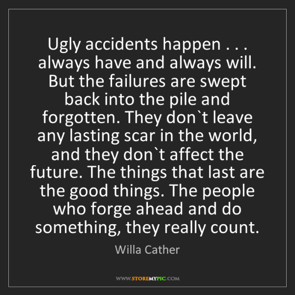Willa Cather: Ugly accidents happen . . . always have and always will....