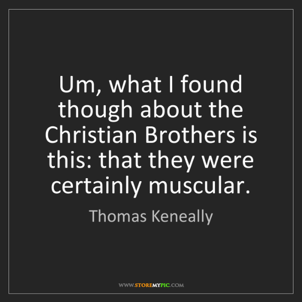 Thomas Keneally: Um, what I found though about the Christian Brothers...